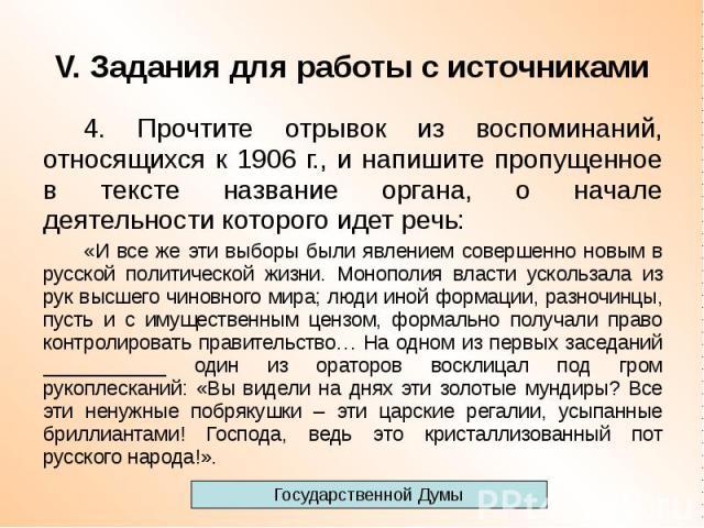 V. Задания для работы с источниками 4. Прочтите отрывок из воспоминаний, относящихся к 1906 г., и напишите пропущенное в тексте название органа, о начале деятельности которого идет речь: «И все же эти выборы были явлением совершенно новым в русской …
