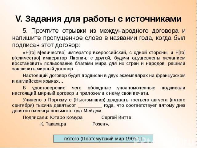 V. Задания для работы с источниками 5. Прочтите отрывки из международного договора и напишите пропущенное слово в названии года, когда был подписан этот договор: «Е[го] в[еличество] император всероссийский, с одной стороны, и Е[го] в[еличество] импе…