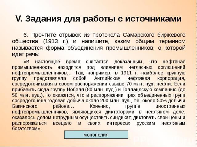 V. Задания для работы с источниками 6. Прочтите отрывок из протокола Самарского биржевого общества (1913 г.) и напишите, каким общим термином называется форма объединения промышленников, о которой идет речь: «В настоящее время считается доказанным, …