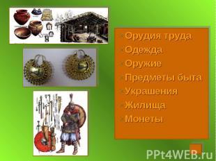 Орудия труда Орудия труда Одежда Оружие Предметы быта Украшения Жилища Монеты