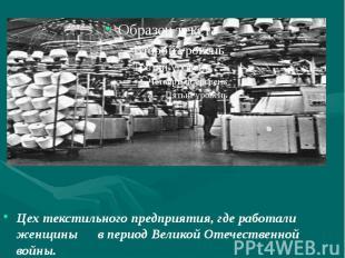 Цех текстильного предприятия, где работали женщины в период Великой Отечественно