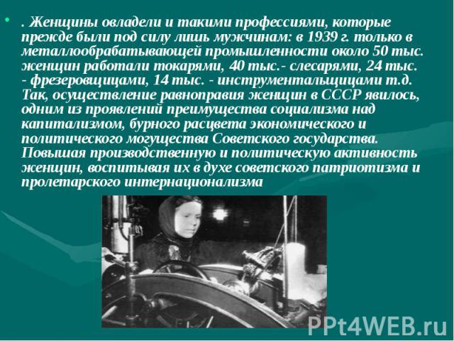 . Женщины овладели и такими профессиями, которые прежде были под силу лишь мужчинам: в 1939 г. только в металлообрабатывающей промышленности около 50 тыс. женщин работали токарями, 40 тыс.- слесарями, 24 тыс. - фрезеровщицами, 14 тыс. - инструментал…