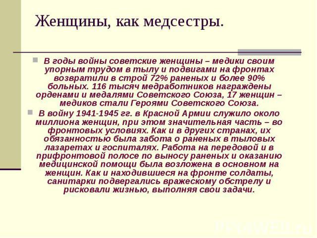 Женщины, как медсестры. В годы войны советские женщины – медики своим упорным трудом в тылу и подвигами на фронтах возвратили в строй 72% раненых и более 90% больных. 116 тысяч медработников награждены орденами и медалями Советского Союза, 17 женщин…