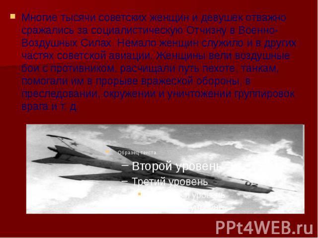 Многие тысячи советских женщин и девушек отважно сражались за социалистическую Отчизну в Военно-Воздушных Силах. Немало женщин служило и в других частях советской авиации. Женщины вели воздушные бои с противником, расчищали путь пехоте, танкам, помо…