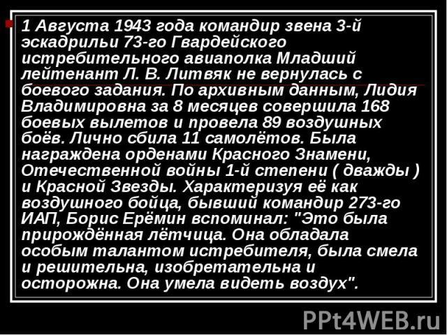 1 Августа 1943 года командир звена 3-й эскадрильи 73-го Гвардейского истребительного авиаполка Младший лейтенант Л. В. Литвяк не вернулась с боевого задания. По архивным данным, Лидия Владимировна за 8 месяцев совершила 168 боевых вылетов и провела …