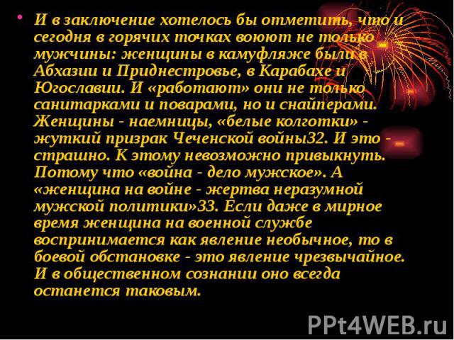 И в заключение хотелось бы отметить, что и сегодня в горячих точках воюют не только мужчины: женщины в камуфляже были в Абхазии и Приднестровье, в Карабахе и Югославии. И «работают» они не только санитарками и поварами, но и снайперами. Женщины - на…