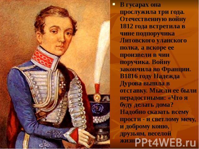 В гусарах она прослужила три года. Отечественную войну 1812 года встретила в чине подпоручика Литовского уланского полка, а вскоре ее произвели в чин поручика. Войну закончила во Франции. В1816 году Надежда Дурова вышла в отставку. Мысли ее были нер…