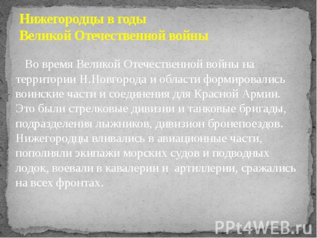 Нижегородцы в годы Великой Отечественной войны Во время Великой Отечественной войны на территории Н.Новгорода и области формировались воинские части и соединения для Красной Армии. Это были стрелковые дивизии и танковые бригады, подразделения лыжник…