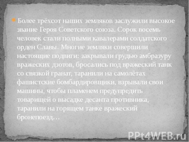 Более трёхсот наших земляков заслужили высокое звание Героя Советского союза. Сорок восемь человек стали полными кавалерами солдатского орден Славы. Многие земляки совершили настоящие подвиги: закрывали грудью амбразуру вражеских дзотов, бросались п…