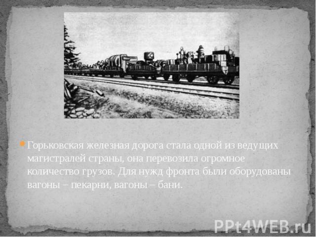 Горьковская железная дорога стала одной из ведущих магистралей страны, она перевозила огромное количество грузов. Для нужд фронта были оборудованы вагоны – пекарни, вагоны – бани.