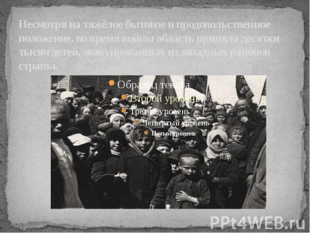 Несмотря на тяжёлое бытовое и продовольственное положение, во время войны область приняла десятки тысяч детей, эвакуированных из западных районов страны.