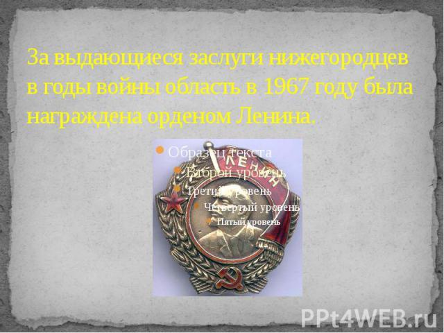 За выдающиеся заслуги нижегородцев в годы войны область в 1967 году была награждена орденом Ленина.
