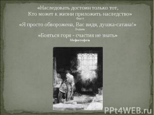 «Наследовать достоин только тот, Кто может к жизни приложить наследство» Фауст «