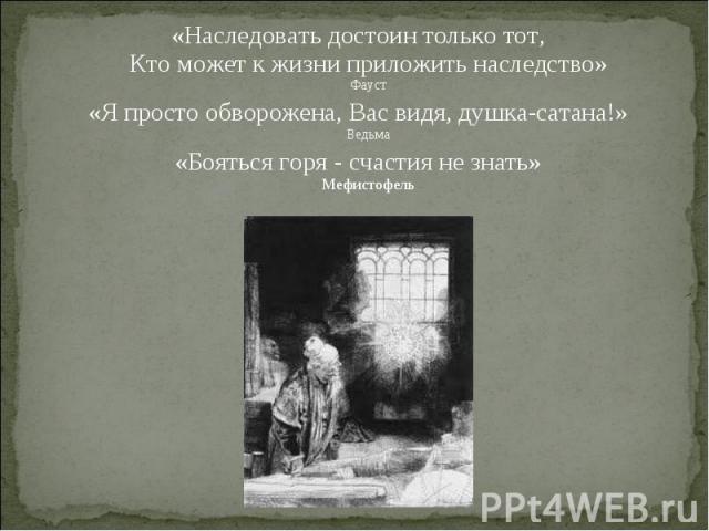 «Наследовать достоин только тот, Кто может к жизни приложить наследство» Фауст «Наследовать достоин только тот, Кто может к жизни приложить наследство» Фауст «Я просто обворожена, Вас видя, душка-сатана!» Ведьма «Бояться горя - счастия не знать» Меф…