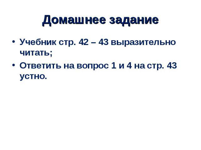 Учебник стр. 42 – 43 выразительно читать; Учебник стр. 42 – 43 выразительно читать; Ответить на вопрос 1 и 4 на стр. 43 устно.