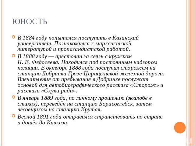 В 1884году попытался поступить в Казанский университет. Познакомился с марксистской литературой и пропагандистской работой. В 1884году попытался поступить в Казанский университет. Познакомился с марксистской литературой и пропагандистско…