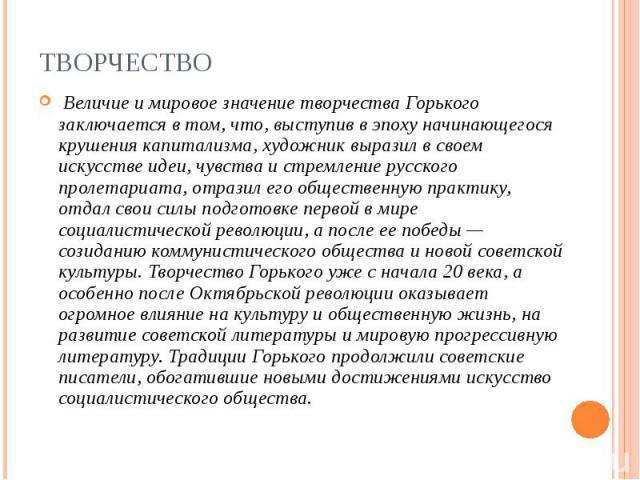 Величие и мировое значение творчества Горького заключается в том, что, выступив в эпоху начинающегося крушения капитализма, художник выразил в своем искусстве идеи, чувства и стремление русского пролетариата, отразил его общественную практику,…
