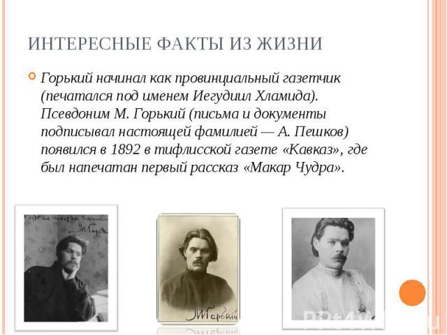 Горький начинал как провинциальный газетчик (печатался под именем Иегудиил Хламида). Псевдоним М. Горький (письма идокументы подписывал настоящей фамилией — А. Пешков) появился в1892 втифлисской газете «Кавказ», где был напечатан п…