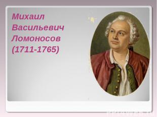 Михаил Михаил Васильевич Ломоносов (1711-1765)