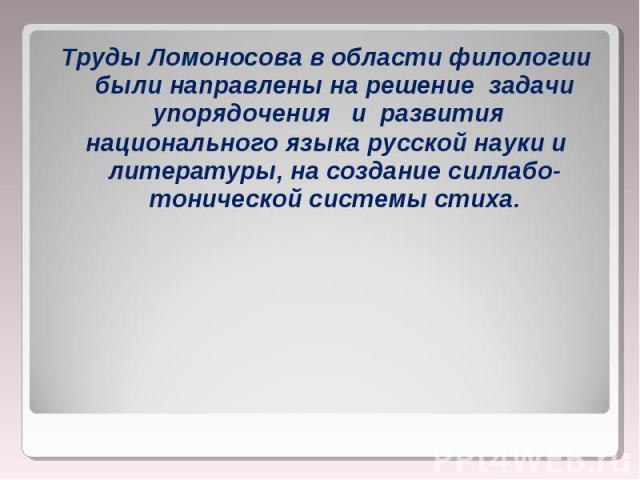 Труды Ломоносова в области филологии были направлены на решение задачи упорядочения  и развития Труды Ломоносова в области филологии были направлены на решение задачи упорядочения  и развития националь…