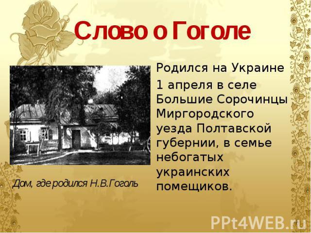 Слово о Гоголе Родился на Украине 1 апреля в селе Большие Сорочинцы Миргородского уезда Полтавской губернии, в семье небогатых украинских помещиков.