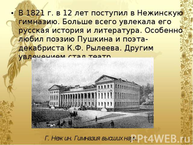 В 1821 г. в 12 лет поступил в Нежинскую гимназию. Больше всего увлекала его русская история и литература. Особенно любил поэзию Пушкина и поэта-декабриста К.Ф. Рылеева. Другим увлечением стал театр. В 1821 г. в 12 лет поступил в Нежинскую гимназию. …