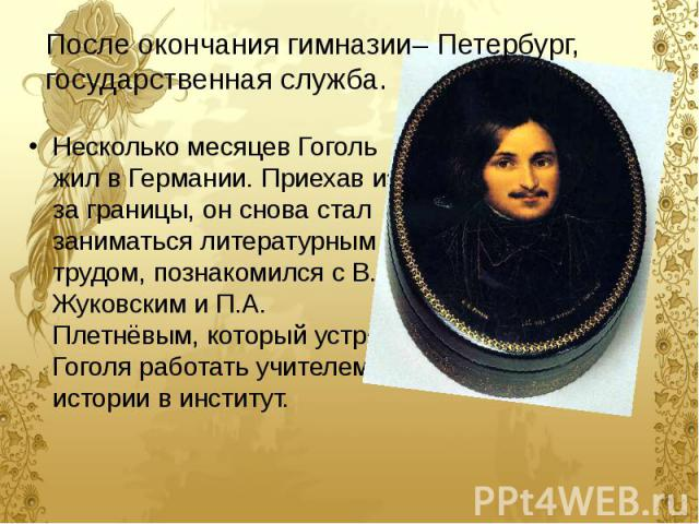 Несколько месяцев Гоголь жил в Германии. Приехав из-за границы, он снова стал заниматься литературным трудом, познакомился с В.А. Жуковским и П.А. Плетнёвым, который устроил Гоголя работать учителем истории в институт.