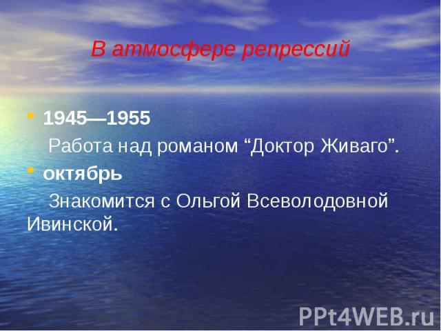 """В атмосфере репрессий 1945—1955 Работа над романом """"Доктор Живаго"""". октябрь Знакомится с Ольгой Всеволодовной Ивинской."""