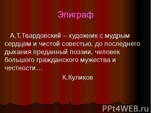 Эпиграф А.Т.Твардовский – художник с мудрым сердцем и чистой совестью, до послед
