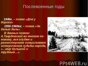 1946г. – поэма «Дом у дороги» 1950-1960гг. – поэма «За далью даль» В данных поэм