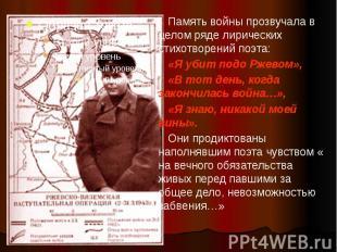 Память войны прозвучала в целом ряде лирических стихотворений поэта: «Я убит под