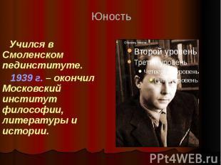 Учился в Смоленском пединституте. 1939 г. – окончил Московский институт философи