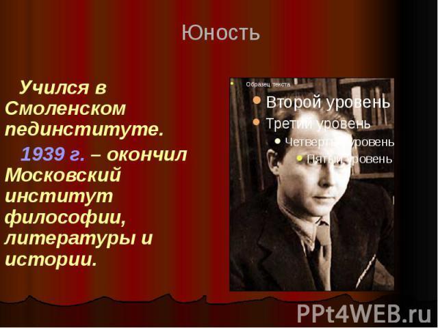 Учился в Смоленском пединституте. 1939 г. – окончил Московский институт философии, литературы и истории.
