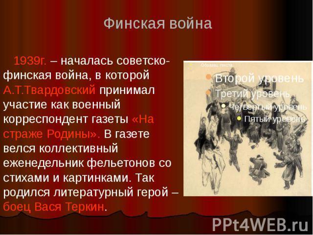 1939г. – началась советско-финская война, в которой А.Т.Твардовский принимал участие как военный корреспондент газеты «На страже Родины». В газете велся коллективный еженедельник фельетонов со стихами и картинками. Так родился литературный герой – б…