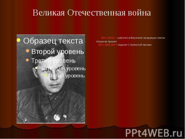 1941-1942гг. – работал в Воронеже в редакции газеты «Красная Армия» 1941,1946,1947- лауреат Сталинской премии.