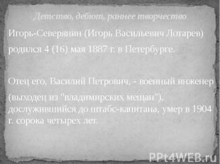 Детство, дебют, раннее творчество Игорь-Северянин (Игорь Васильевич Лотарев) род