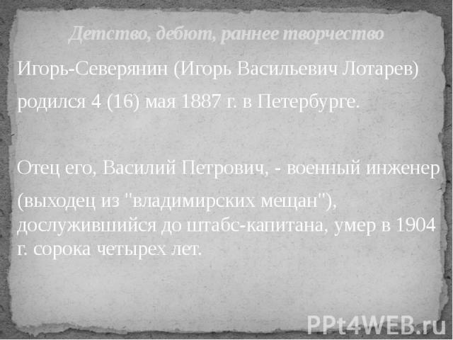 """Детство, дебют, раннее творчество Игорь-Северянин (Игорь Васильевич Лотарев) родился 4 (16) мая 1887 г. в Петербурге. Отец его, Василий Петрович, - военный инженер (выходец из """"владимирских мещан""""), дослужившийся до штабс-капитана, умер в …"""