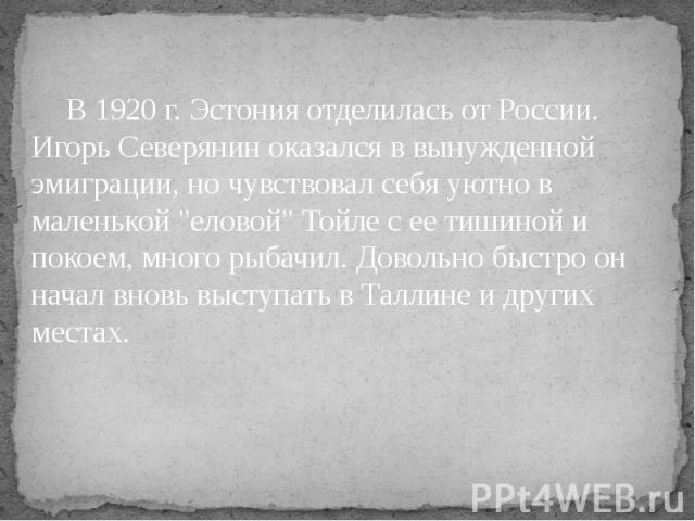"""В 1920 г. Эстония отделилась от России. Игорь Северянин оказался в вынужденной эмиграции, но чувствовал себя уютно в маленькой """"еловой"""" Тойле с ее тишиной и покоем, много рыбачил. Довольно быстро он начал вновь выступать в Таллине и других…"""