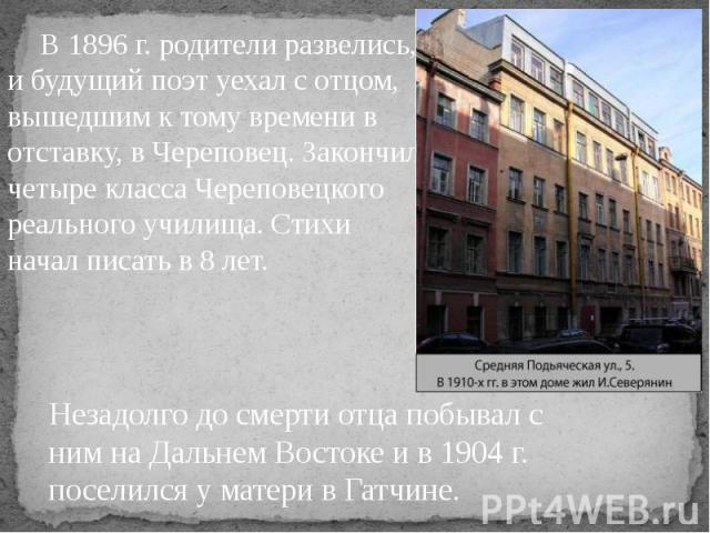 В 1896 г. родители развелись, и будущий поэт уехал с отцом, вышедшим к тому времени в отставку, в Череповец. Закончил четыре класса Череповецкого реального училища. Стихи начал писать в 8 лет. В 1896 г. родители развелись, и будущий поэт уехал с отц…
