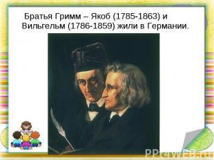 Братья Гримм – Якоб (1785-1863) и Вильгельм (1786-1859) жили в Германии. Братья