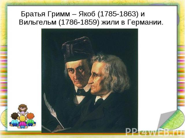 Братья Гримм – Якоб (1785-1863) и Вильгельм (1786-1859) жили в Германии. Братья Гримм – Якоб (1785-1863) и Вильгельм (1786-1859) жили в Германии.