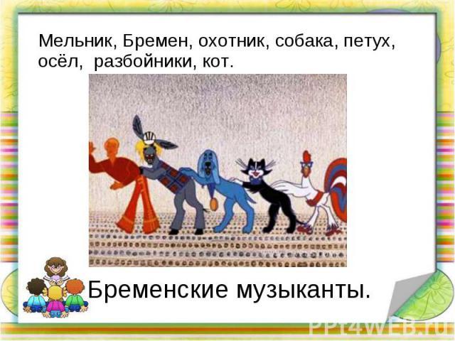 Мельник, Бремен, охотник, собака, петух, осёл, разбойники, кот. Мельник, Бремен, охотник, собака, петух, осёл, разбойники, кот.