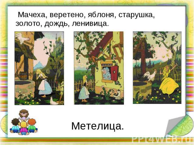 Мачеха, веретено, яблоня, старушка, золото, дождь, ленивица. Мачеха, веретено, яблоня, старушка, золото, дождь, ленивица.