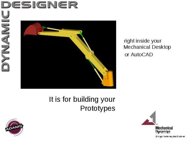 It is for building your Prototypes right inside your Mechanical Desktop or AutoCAD