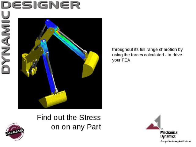 Find out the Stress on on any Part throughout its full range of motion by using the forces calculated - to drive your FEA