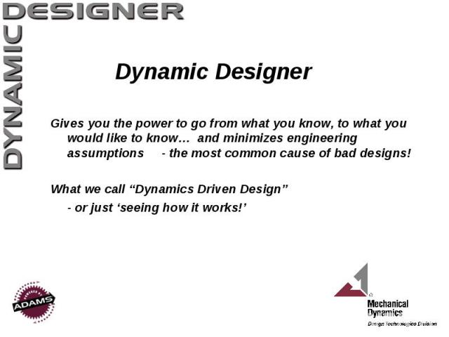 """Dynamic Designer Gives you the power to go from what you know, to what you would like to know… and minimizes engineering assumptions - the most common cause of bad designs! What we call """"Dynamics Driven Design"""" - or just 'seeing how it works!'"""