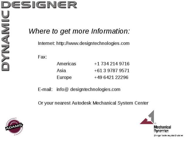 Where to get more Information: Internet: http://www.designtechnologies.com Fax: Americas +1 734 214 9716 Asia +61 3 9787 9571 Europe +49 6421 22296 E-mail: info@ designtechnologies.com Or your nearest Autodesk Mechanical System Center