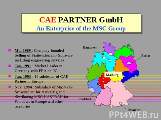 CAE PARTNER GmbH An Enterprise of the MSC Group Mai 1989 : Company founded Selling of Finite-Element- Software including engineering services Jan. 1991 : Market Leader in Germany with FEA on PC Jan. 1993 : 19 subdealer of CAE Partner in Europe Nov. …