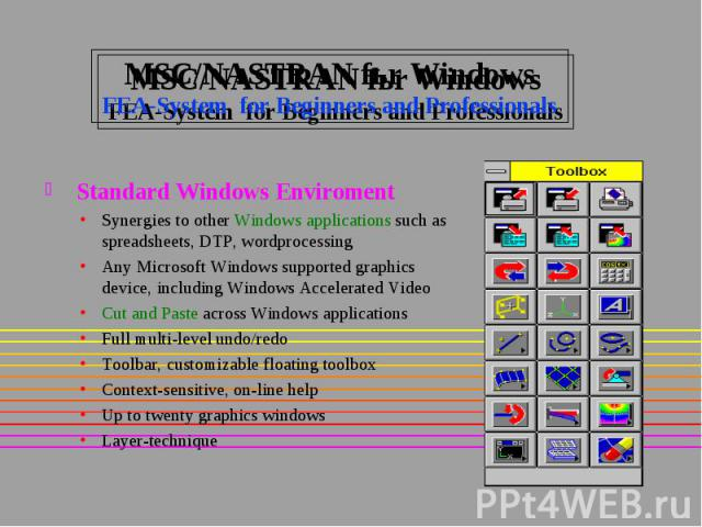 MSC/NASTRAN fьr Windows FEA-System for Beginners and Professionals Standard Windows Enviroment Synergies to other Windows applications such as spreadsheets, DTP, wordprocessing Any Microsoft Windows supported graphics device, including Windows Accel…