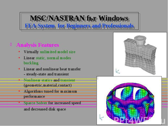 MSC/NASTRAN fьr Windows FEA-System for Beginners and Professionals Analysis Features Virtually unlimited model size Linear static, normal modes buckling Linear and nonlinear heat transfer - steady-state and transient Nonlinear statics and transient …